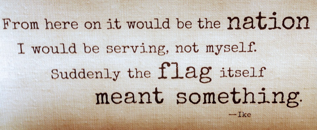 From here on it would be the nation I would be serving, not myself.  Suddenly the flag itself meant something.           -Ike